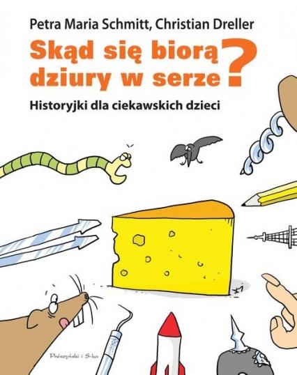 Skąd się biorą dziury w serze? Historyjki dla ciekawskich dzieci - Christian Dreller, Petra Maria Schmitt | okładka