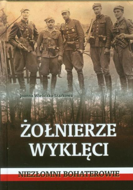 Żołnierze wyklęci.  Niezłomni bohaterowie - Joanna Wieliczka-Szarkowa | okładka