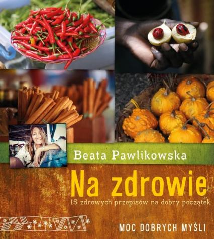 Na zdrowie. 15 przepisów na dobry początek - Beata Pawlikowska | okładka