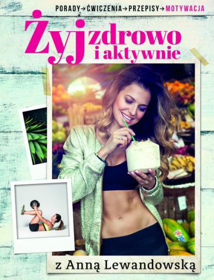 Żyj zdrowo i aktywnie z Anną Lewandowską. Porady, ćwiczenia, przepisy, motywacja - Anna Lewandowska   okładka