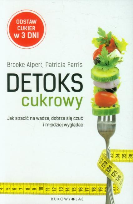 Detoks cukrowy. Jak stracić na wadze, dobrze się czuć i młodziej wyglądać - Brooke Alpert, Patricia Farris | okładka