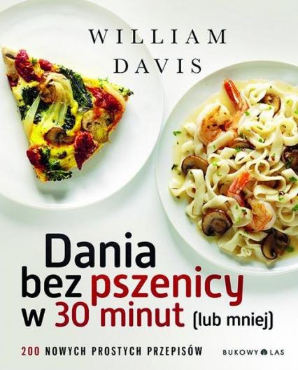 Dania bez pszenicy w 30 minut lub mniej. 200 nowych prostych przepisów - William Davis | okładka