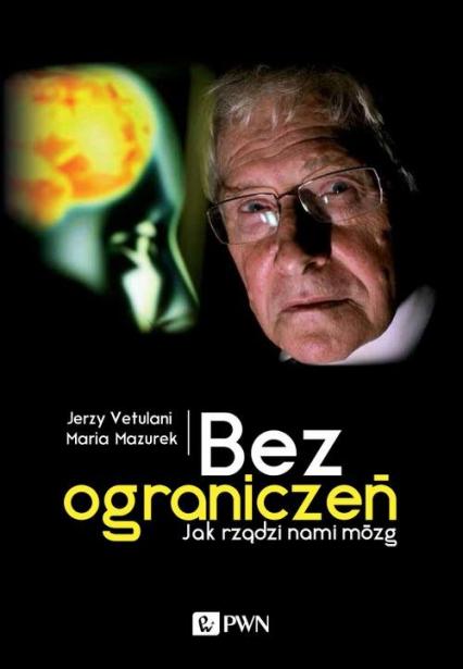 Bez ograniczeń Jak rządzi nami mózg - Jerzy Vetulani, Maria Mazurek | okładka