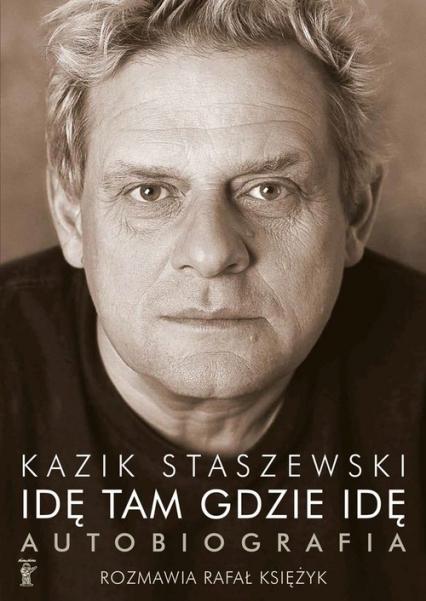 Idę tam gdzie idę. Kazik Staszewski. Autobiografia - Kazik Staszewski, Rafał Księżyk  | okładka