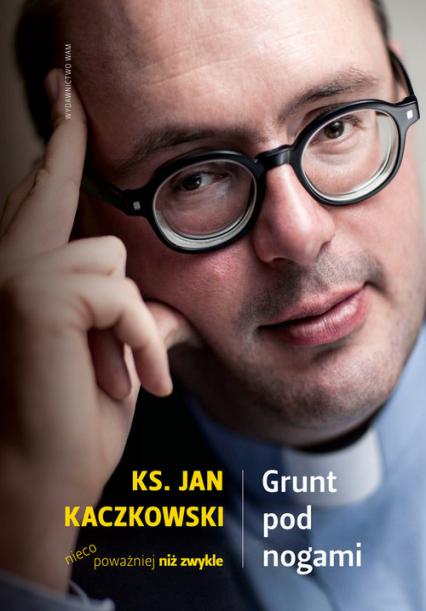Grunt pod nogami. Ksiądz Jan Kaczkowski nieco poważniej niż zwykle - Jan Kaczkowski | okładka