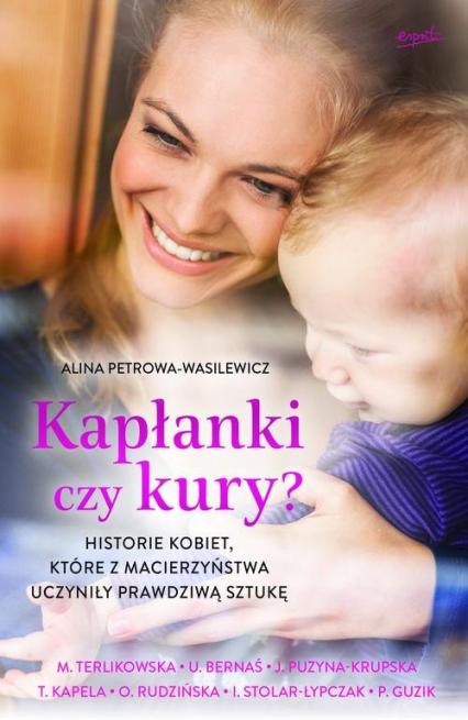Kapłanki czy kury? Historie kobiet, które z macierzyństwa uczyniły prawdziwą sztukę - Alicja Petrowa-Wasilewicz | okładka