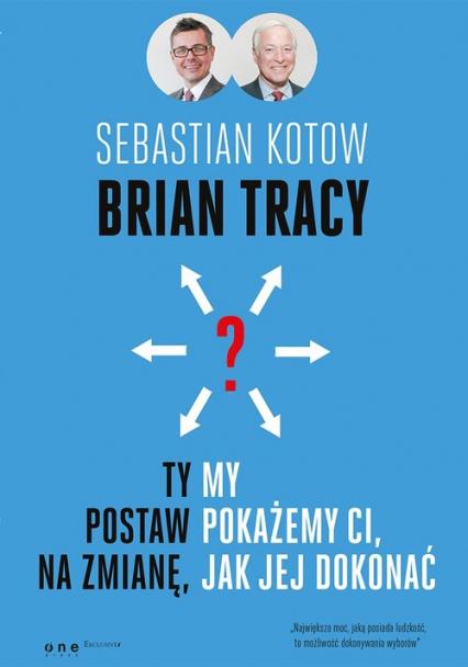 Ty postaw na zmianę, my pokażemy Ci, jak jej dokonać - Brian Tracy, Sebastian Kotow | okładka