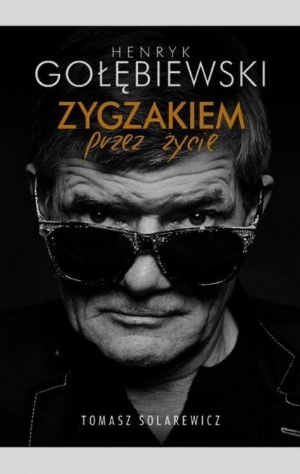 Henryk Gołębiewski. Zygzakiem przez życie - Tomasz Solarewicz | okładka