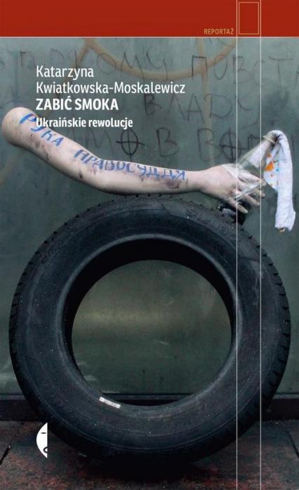Zabić smoka. Ukraińskie rewolucje - Katarzyna Kwiatkowska-Moskalewicz | okładka