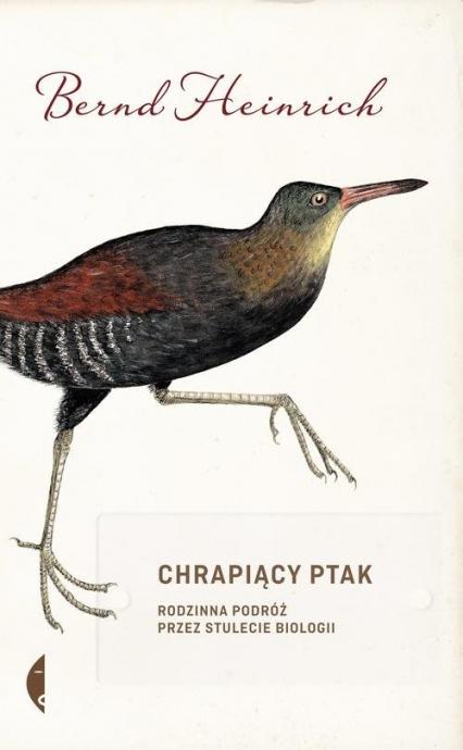 Chrapiący ptak. Rodzinna podróż przez stulecie biologii - Bernd Heinrich   okładka
