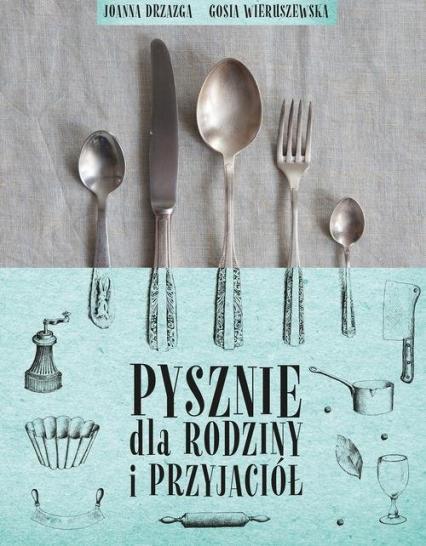 Pysznie dla rodziny i przyjaciół -  Joanna Drzazga, Gosia Wieruszewska   okładka
