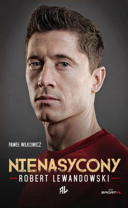 Nienasycony. Robert Lewandowski - Paweł Wilkowicz | okładka