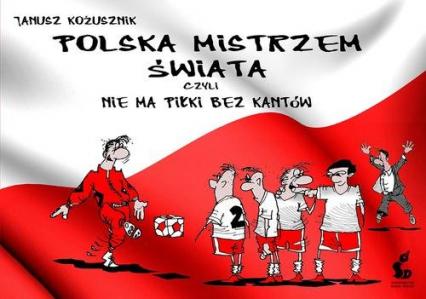 Polska mistrzem świata, czyli nie ma piłki bez kantów - Janusz Kożusznik   okładka