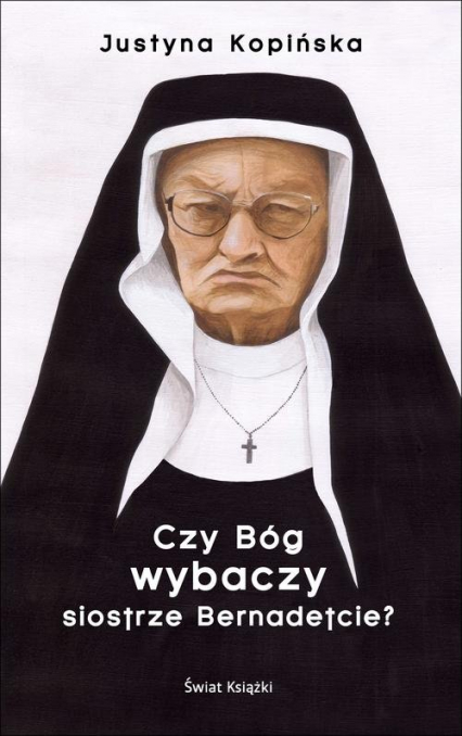 Czy Bóg wybaczy siostrze Bernadetcie? - Justyna Kopińska | okładka