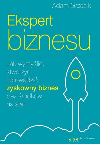 Ekspert biznesu. Jak wymyślić, stworzyć i prowadzić zyskowny biznes bez środków na start - Adam Grzesik   okładka