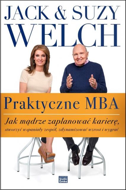 Praktyczne MBA. Jak mądrze zaplanować karierę, stworzyć wspaniały zespół, zdynamizować wzrost i wygrać - Welch Jack, Welch Suzy | okładka