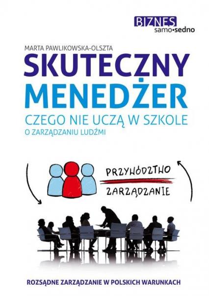 Skuteczny menedżer. Czego nie uczą w szkole o zarządzaniu ludźmi - Marta Pawlikowska-Olszta | okładka
