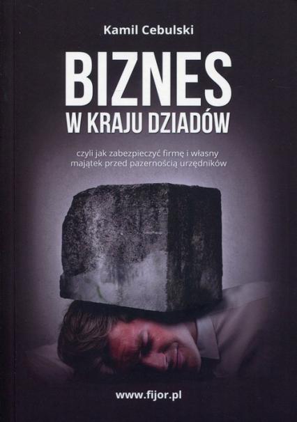Biznes w kraju dziadów czyli jak zabezpieczyć firmę i własny majątek przed pazernością urzędników - Kamil Cebulski   okładka