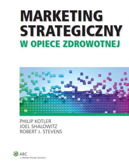Marketing strategiczny w opiece zdrowotnej - Kotler Philip, Shalowitz Joel, Stevens Robert J. | okładka