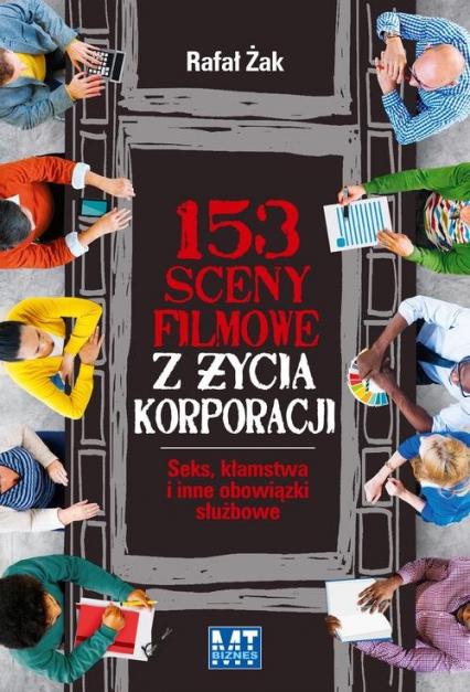 153 sceny filmowe z życia korporacji. Seks, kłamstwa i inne obowiązki służbowe - Rafał Żak | okładka