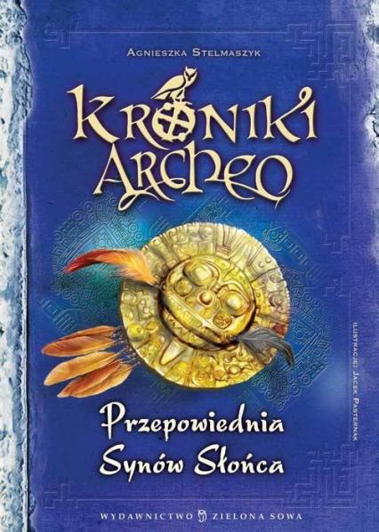 Kroniki Archeo. Przepowiednia Synów Słońca - Agnieszka Stelmaszyk | okładka