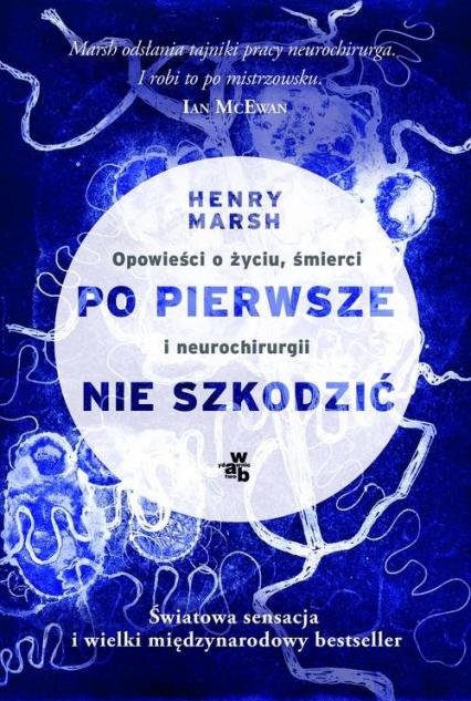 Po pierwsze nie szkodzić. Opowieści o życiu, śmierci i neurochirurgii - Henry Marsh | okładka