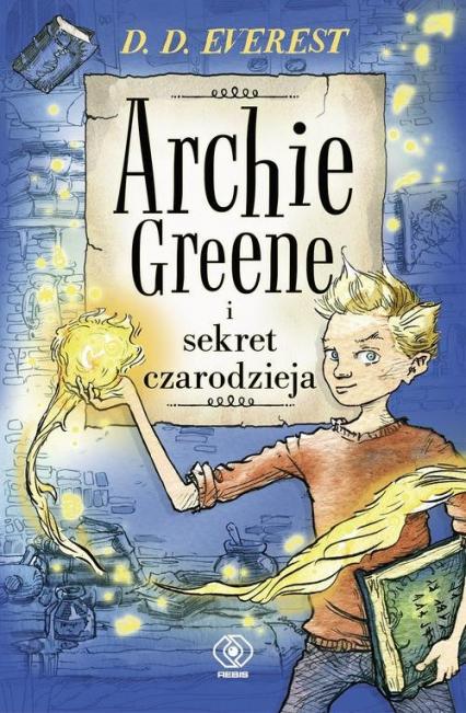 Archie Greene i sekret czarodzieja. Tom 1 - D.D. Everest | okładka