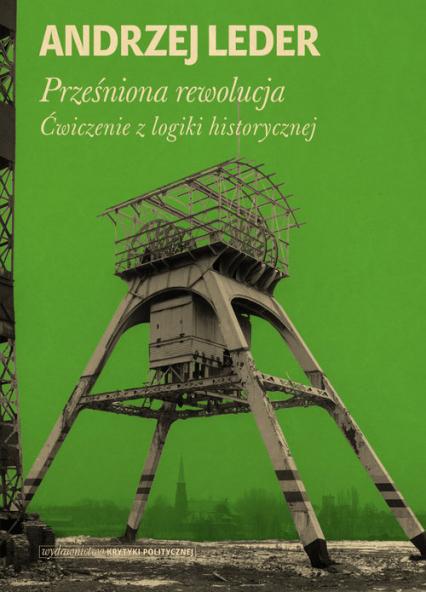 Prześniona rewolucja. Ćwiczenia z logiki historycznej - Andrzej Leder | okładka