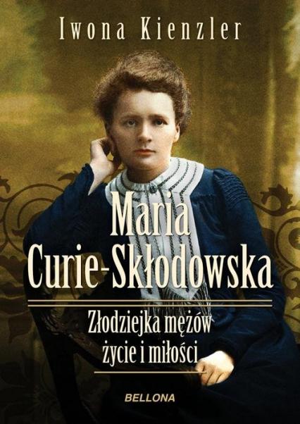 Maria Skłodowska-Curie. Złodziejka mężów. Życie i miłości - Iwona Kienzler | okładka
