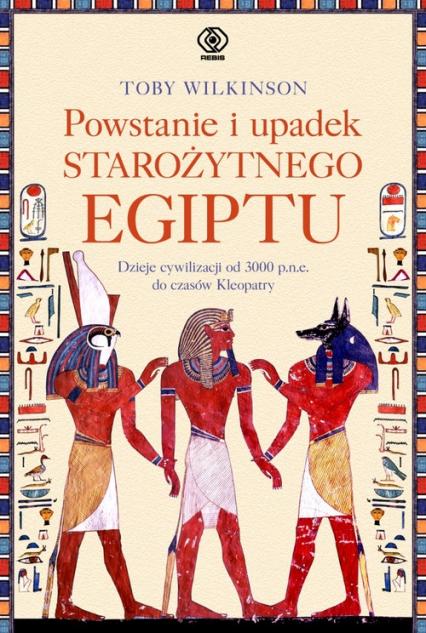 Powstanie i upadek starożytnego Egiptu. Dzieje cywilizacji od 3000 p.n.e. do czasów Kleopatry - Toby Wilkinson | okładka