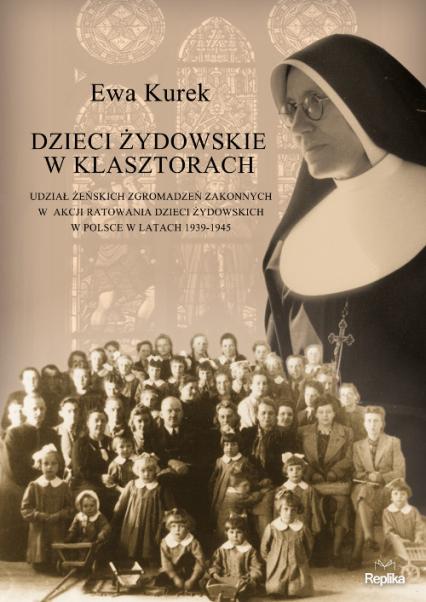Dzieci żydowskie w klasztorach. Udział żeńskich zgromadzeń zakonnych w akcji ratowania dzieci żydowskich w Polsce w latach 1939-1945 - Ewa Kurek | okładka