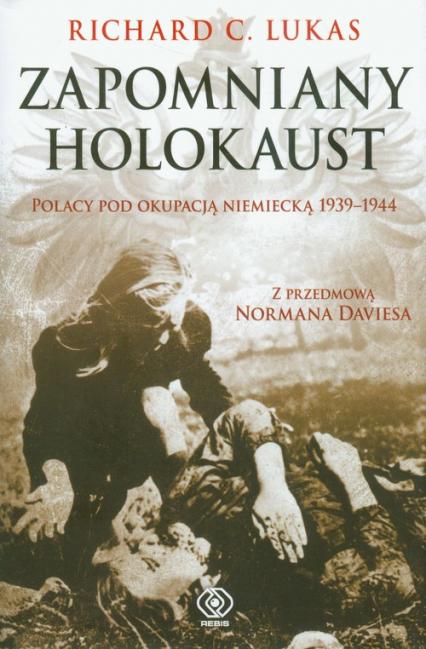 Zapomniany Holokaust. Polacy pod okupacją niemiecką 1939-1944 - Lukas Richard C. | okładka