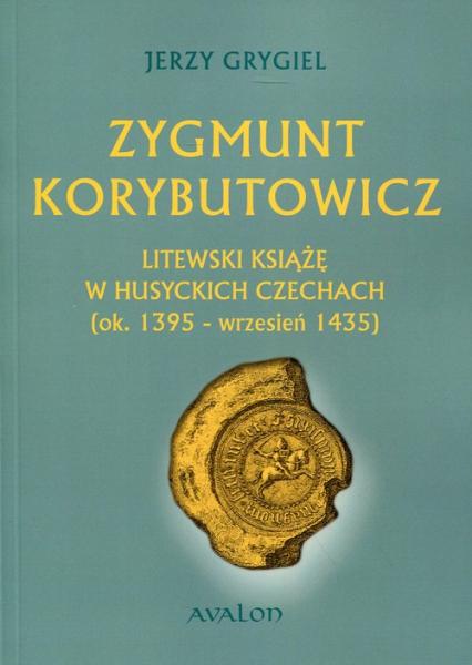 Zygmunt Korybutowicz. Litewski książę w husyckich Czechach (ok..1395 - wrzesień 1435) - Jerzy Grygiel | okładka