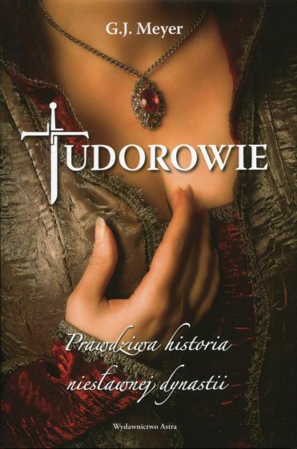 Tudorowie. Prawdziwa historia niesławnej dynastii - G.J. Meyer | okładka