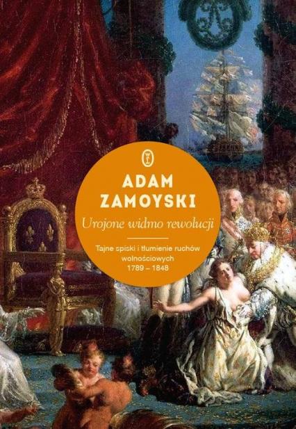 Urojone widmo rewolucji. Tajne spiski i tłumienie ruchów wolnościowych 1789-1848 - Adam Zamoyski | okładka