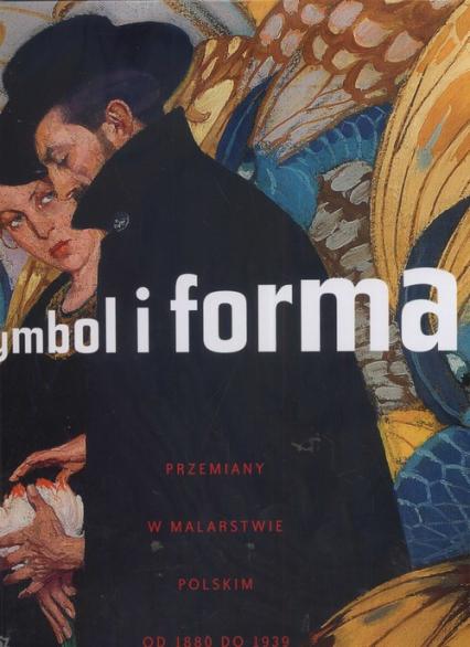 Symbol i forma. Przemiany w malarstwie Polskim od 1880 do 1939 - praca zbirowa | okładka