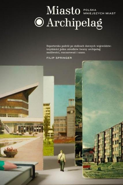 Miasto Archipelag. Polska mniejszych miast - Filip Springer | okładka