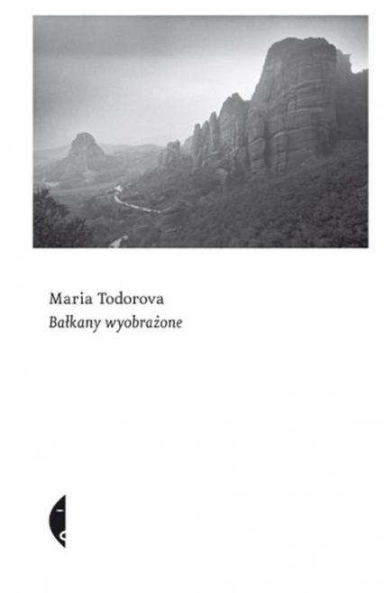 Bałkany wyobrażone - Maria Todorova   okładka