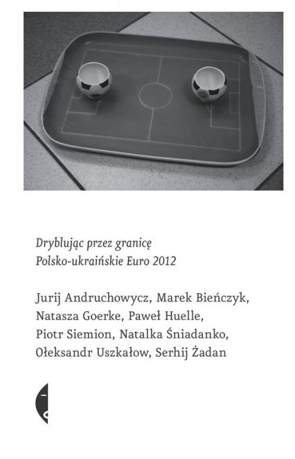 Dryblując przez granicę. Polsko-ukraińskie Euro 2012 - Andruchowycz Jurij, Bieńczyk Marek, Goerke Na | okładka
