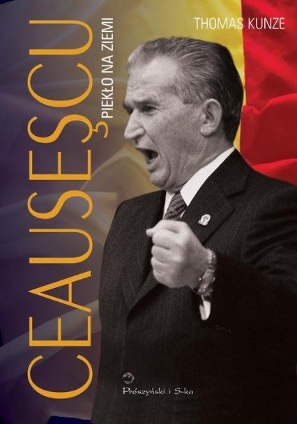 Ceausescu. Piekło na ziemi - Thomas Kunze | okładka