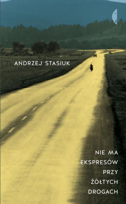 Nie ma ekspresów przy żółtych drogach - Andrzej Stasiuk | okładka