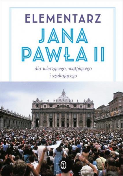 Elementarz Jana Pawła II. Dla wierzącego, wątpiącego i szukającego - Jan Paweł II | okładka