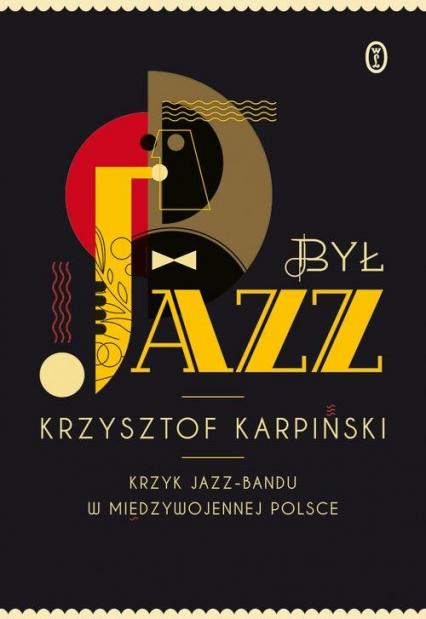 Był jazz. Krzyk jazz-bandu w międzywojennej Polsce - Krzysztof Karpiński | okładka