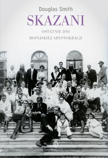 Skazani Ostatnie dni rosyjskiej arystokracji - Douglas Smith | okładka