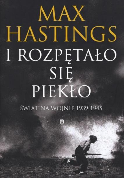I rozpętało się piekło. Świat na wojnie 1939-45 - Max Hastings | okładka
