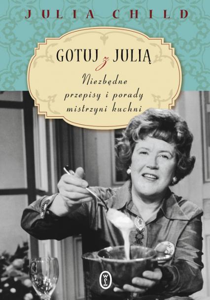 Gotuj z Julią. Niezbędne przepisy i porady mistrzyni kuchni - Julia Child   okładka