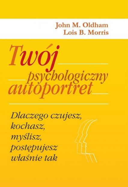 Twój psychologiczny autoportret. Dlaczego czujesz, kochasz, myślisz, postępujesz właśnie tak - Oldham John M., Morris Lois B. | okładka