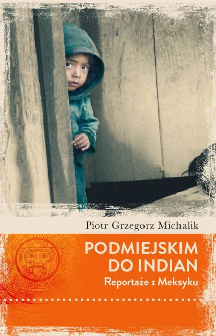 Podmiejskim do Indian. Reportaże z Meksyku - Piotr Michalik   okładka