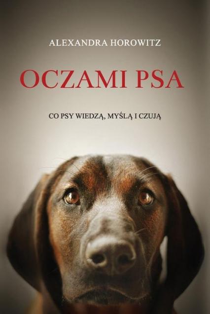 Oczami psa. Co psy wiedzą, myślą i czują - Alexandra Horowitz   okładka