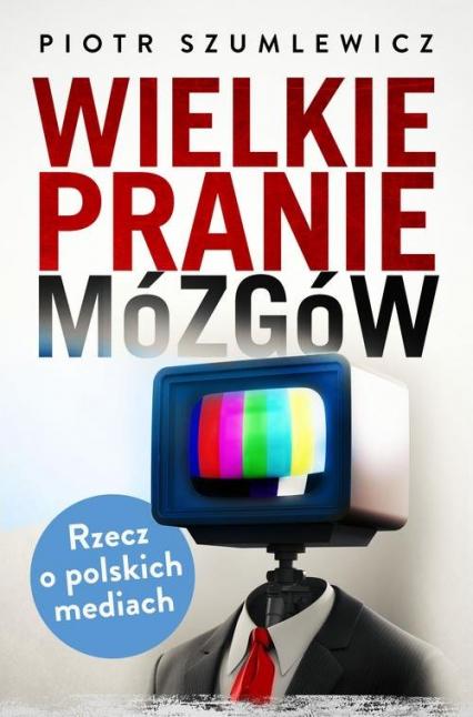 Wielkie pranie mózgów. Rzecz o polskich mediach - Piotr Szumlewicz | okładka